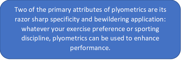 in this text box it says: Two of the primary attributes of plyometrics are its razor sharp specificity and bewildering application: whatever your exercise preference or sporting discipline, plyometrics can be used to enhance performance.