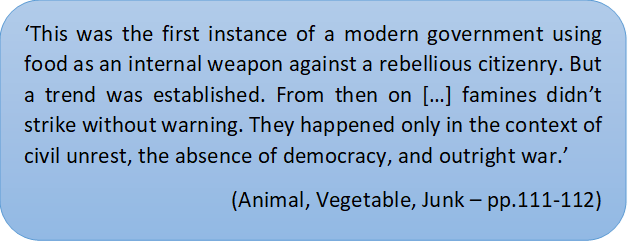 'This was the first instance of a modern government using food as an internal weapon against a rebellious citizenry. But a trend was established. From then on […] famines didn't strike without warning. They happened only in the context of civil unrest, the absence of democracy, and outright war.'  (Animal, Vegetable, Junk – pp.111-112)
