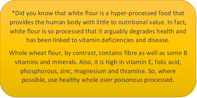 This caption box says: Did you know that white flour is a hyper-processed food that provides the human body with little to nutritional value. In fact, white flour is so processed that it arguably degrades health and has been linked to vitamin deficiencies and disease. Whole wheat flour, by contrast, contains fibre as well as some B vitamins and minerals. Also, it is high in vitamin E, folic acid, phosphorous, zinc, magnesium and thiamine. So, where possible, use healthy whole over poisonous processed.