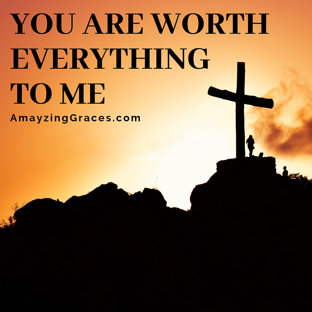 You are worth everything to Me, Karen May, Amayzing Graces