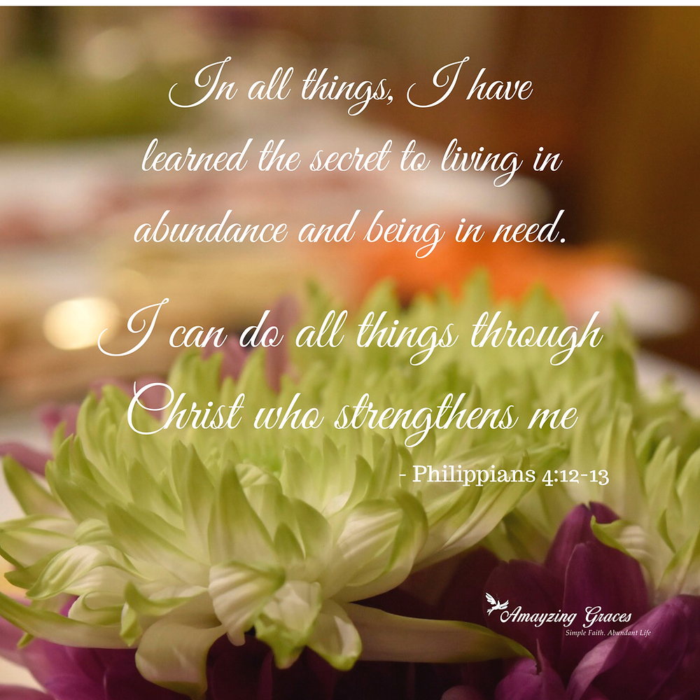 In all things, I have learned the secret to living in abundance and being in need. I can do all things through Christ who strengthens me, Karen May, Amayzing Graces
