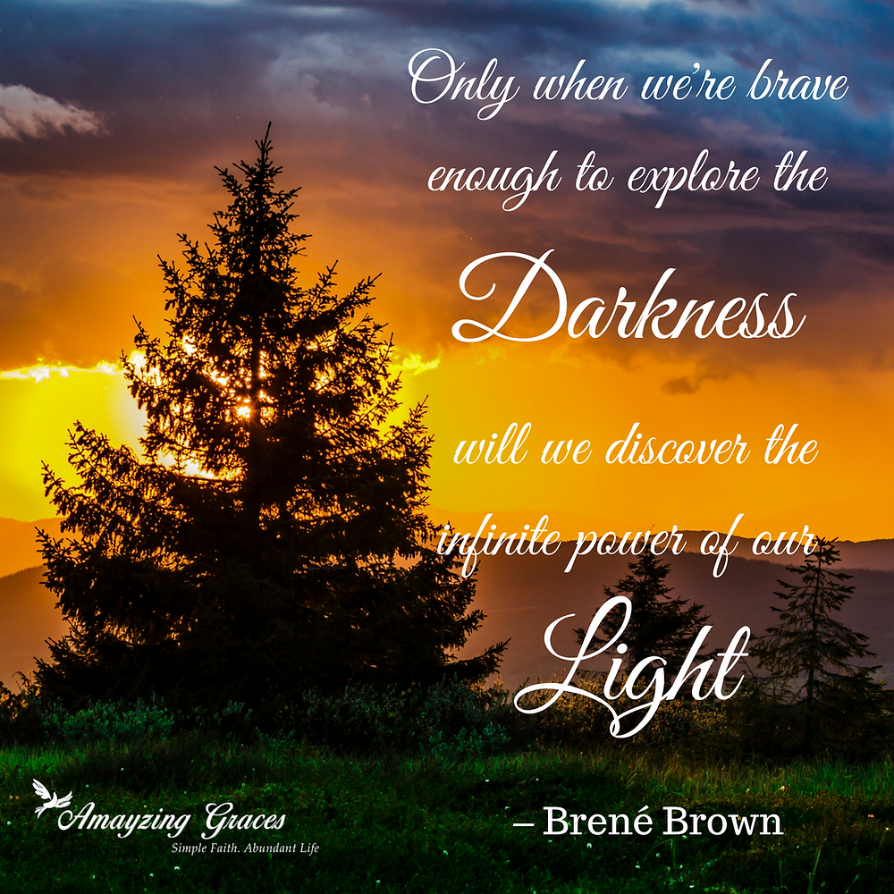 Only when we're brave enough to explore the darkness will we discover the infinite power of our light, Brene Brown, Karen May, Amayzing Graces