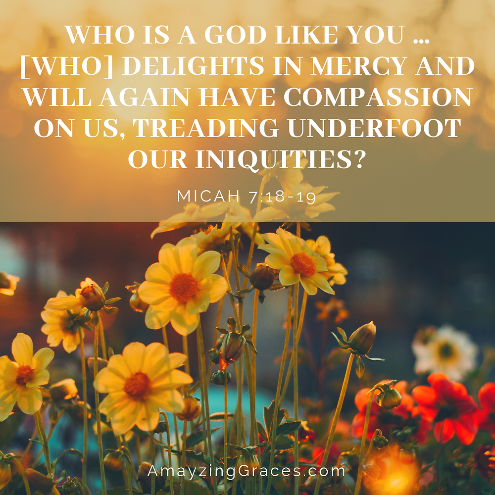 Who is a God like you... [who] delights in mercy and will again have compassion on us, Karen May, Amayzing Graces