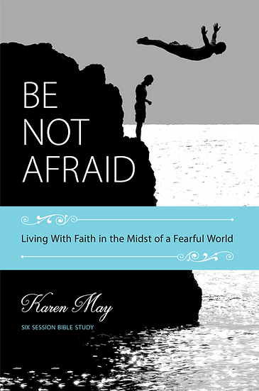 Be Not Afraid: Living with Faith in the Midst of a Fearful World