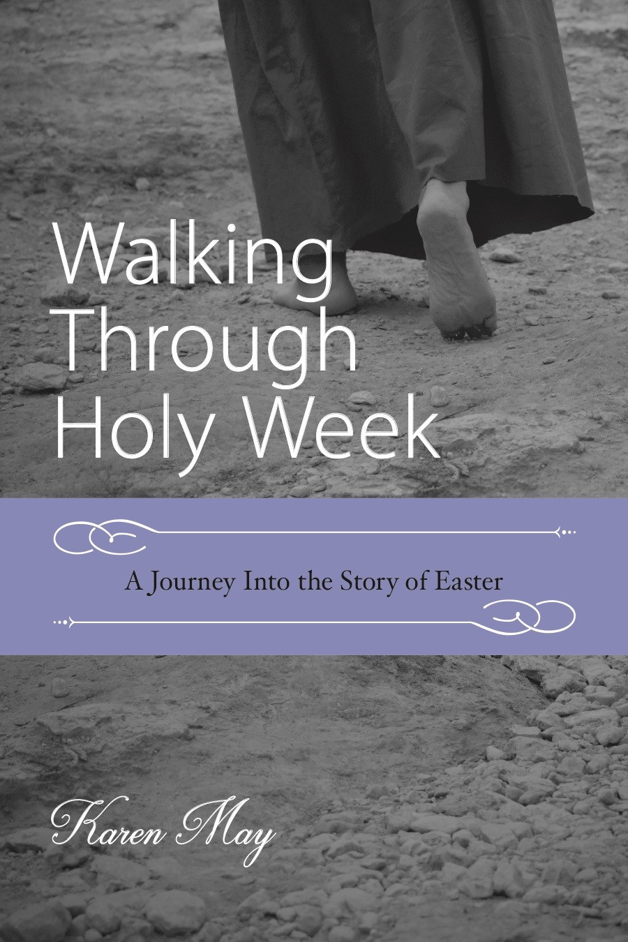 Walking Through Holy Week, A Journey into the Story of Easter, Lenten Easter Bible study, Karen May, Amayzing Graces