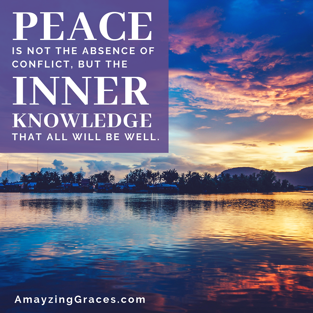 Peace is not the absence of conflict, but the inner knowledge that all will be well, Karen May, Amayzing Graces