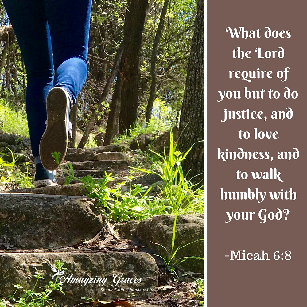 Micah 6:8, What does the Lord require of you but to do justice, and to love kindness, and to walk humbly with your God? Karen May, Amayzing Graces