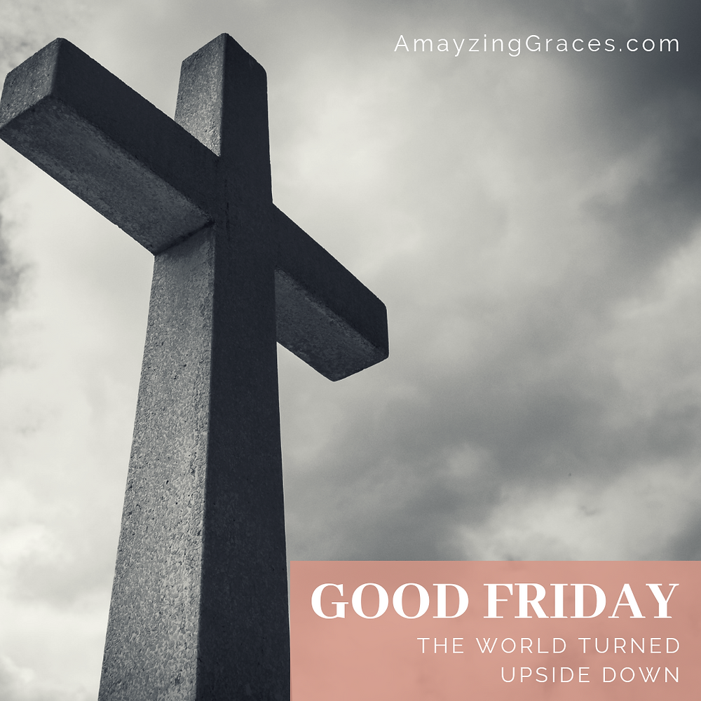 Good Friday, the world turned upside down, Karen May, Amayzing Graces, Walking Through Holy Week