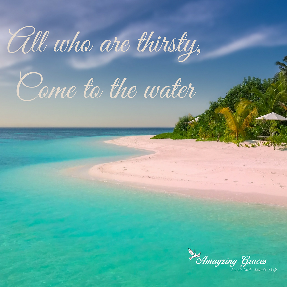 All who are thirsty, come to the water, Isaiah 55:1, Karen May, Amayzing Graces
