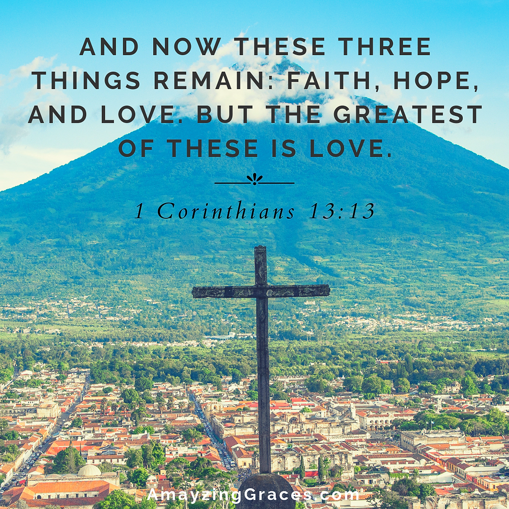 And now these three things remain: faith, hope, and love. But the greatest of these is love, 1 Corinthians 13:13, Karen May, Amayzing Graces