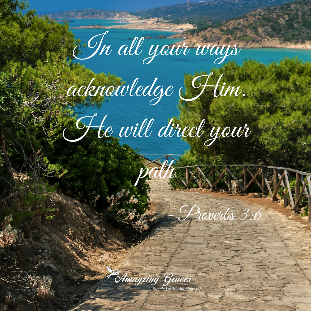 In all your ways acknowledge Him. He will direct your path. Proverbs 3:6, Karen May, Amayzing Graces