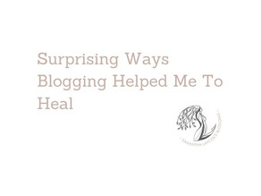 Surprising Ways Blogging Helped Me To Heal