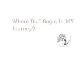 Where Do I Begin In MY Journey?