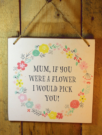 Mum if you were a flower I'd pick you Sign