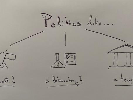 Is Politics like Football, a Laboratory, or a Temple?