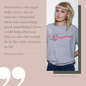 "Kris Quote ""Frustration and anger didn't serve me, so instead I channeled them into something good, something I knew could help others so that no one else would be in the same position as me."""