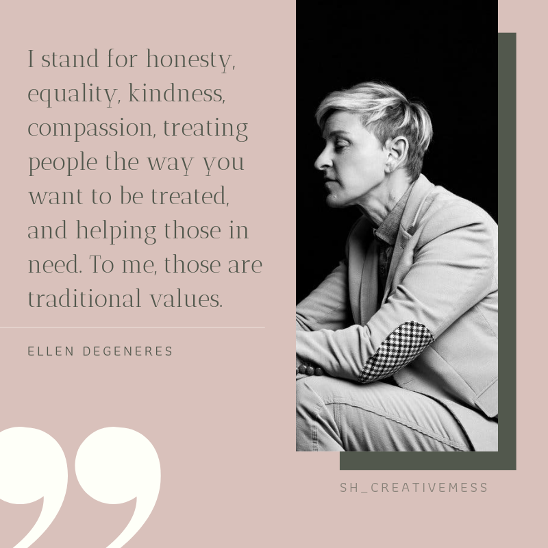 """Ellen Quote """"I stand for honesty, equality, kindness, compassion, treating people the way you want to be treated, and helping those in need. To me, those are traditional values."""""""