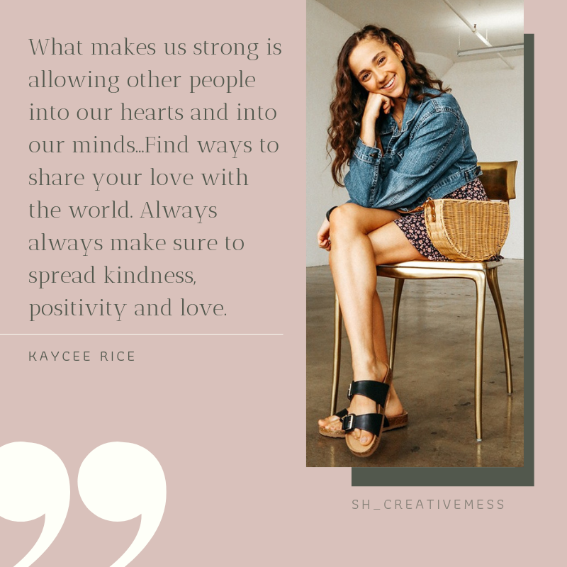 """Kaycee Quote """"What makes us strong is allowing other people into our hearts and into our minds...Find ways to share your love with the world. Always always make sure to spread kindness, positivity and love."""""""