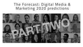 The Forecast: Digital Media & Marketing 2020 predictions PART 2 – Feb 19th