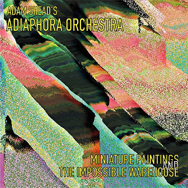 Adam Shead's Adiaphora Orchestra -  Miniature Paintings and the Impossible Warehouse