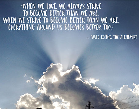 "a quote on a photo of clouds and sunrays. ""When we love, we always strive to become better than we are. When we strive to become better than we are, everything around us becomes better, too."" Quote by Paulo Coelho, The Alchemist."