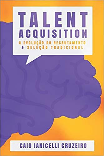 TALENT ACQUISITION: A EVOLUÇÃO DO RECRUTAMENTO & SELEÇÃO TRADICIONAL
