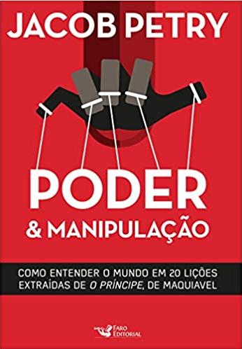 PODER E MANIPULACAO - COMO ENTENDER O MUNDO EM 20 LICOES EXTRAIDAS DE O PRINCIPE