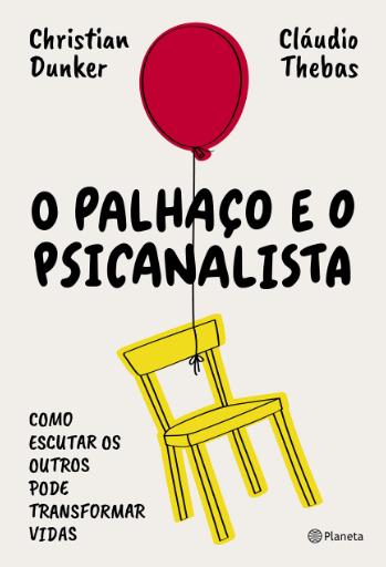 O PALHACO E O PSICANALISTA - COMO ESCUTAR OS OUTROS PODE TRANSFORMAR VIDAS