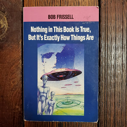 Frissell, Bob : NOTHING IN THIS BOOK IS TRUE BUT IT'S EXACTLY HOW THINGS ARE