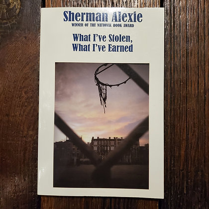 Alexie, Sherman : WHAT I'VE STOLEN, WHAT I'VE EARNED - Softcover Book