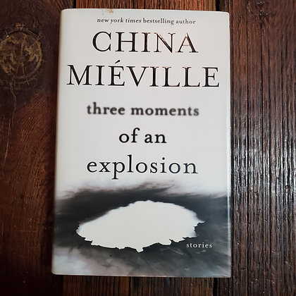 Miéville, China - THREE MOMENTS OF AN EXPLOSION (Hardcover)