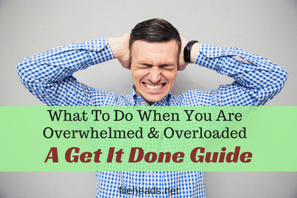 What To Do When You Are Overwhelmed & Overloaded: A Get It Done Guide | Fileheads.net