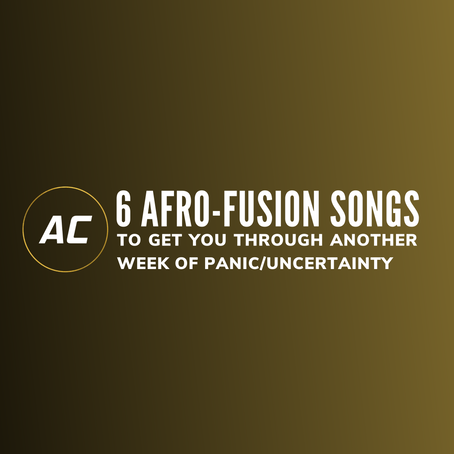 Six afro-fusion songs to get you through another week of panic/uncertainty.