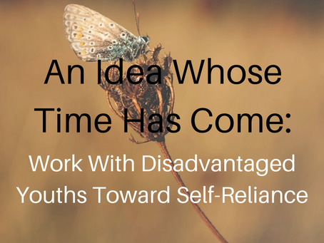 An Idea Whose Time Has Come…Work With Disadvantaged Youths Toward Self-Reliance