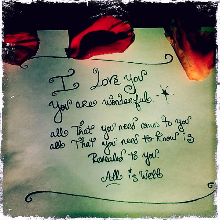 I love you. You are wonderfuly. All that you need to know is revealed to you. All that you need comes to you. All is well""