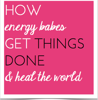 How energy babes get things done and heal the world