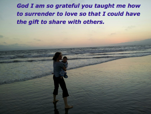 God I am so grateful you taught me how to surrender to love  so that I could have the gift to share with others.
