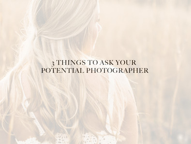 3 THINGS TO ASK YOUR POTENTIAL PHOTOGRAPHER