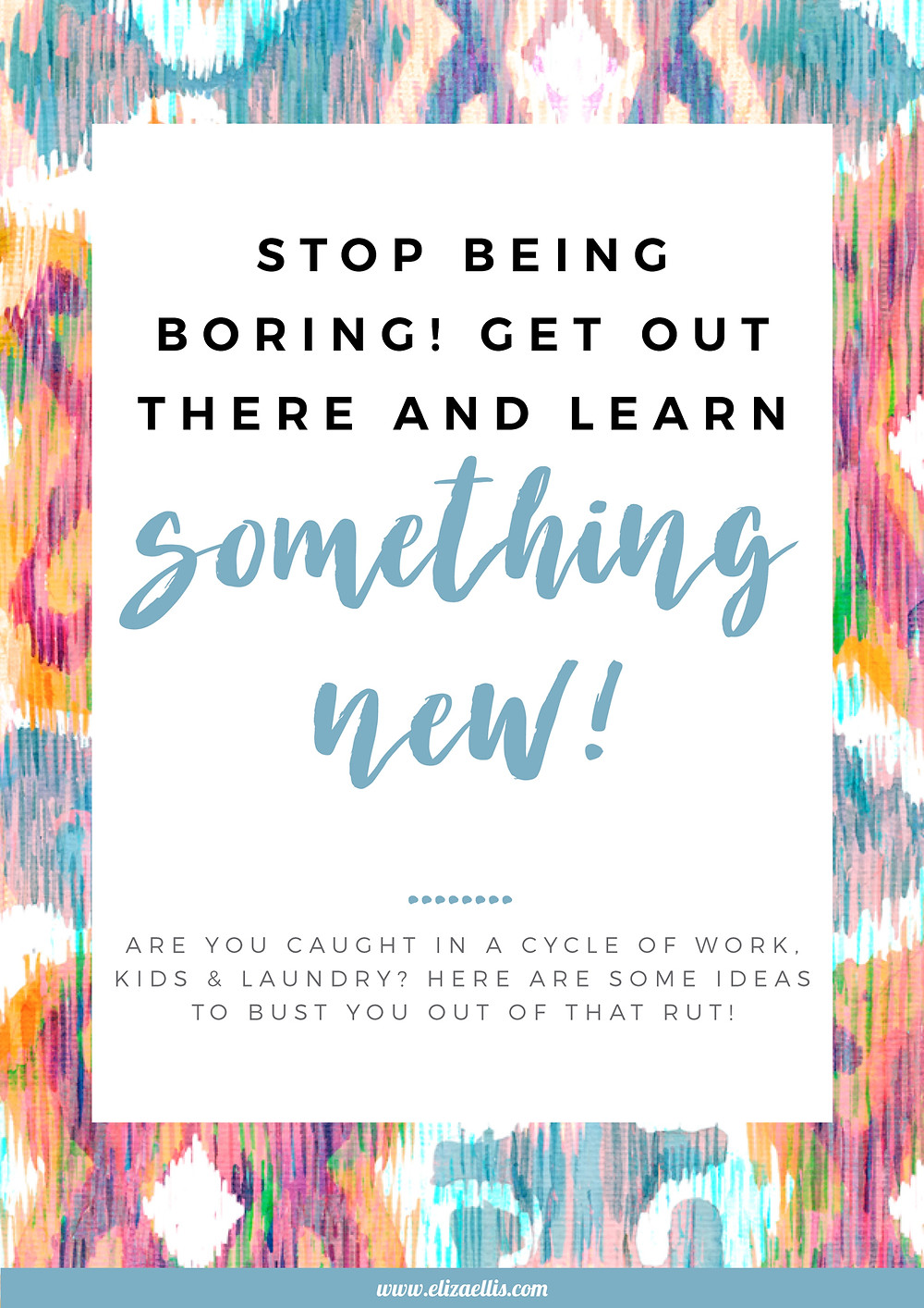 Stop Being Boring! Get Out There and Learn Something New! // Eliza Ellis // try your best, positive affirmations, inspiring stories, inspirational people, failure, overcoming failure, mental health, fear of failure, how to fail, motivation, drive and direction, try again, wisdom quotes, wisdom, how to grow, self care, self care ideas, self care for women, growing up, mental health, mental health tips, coping skills, mental health recovery, wellness habits, wellness inspiration  new beginnings, growing and learning as an adult, courage, trying something new, hobbies, hobbies for women, hobby ideas, hobbies to try, creative hobbies, learn belly dancing, life drawing classes, cheese making, salsa dancing, improv acting, how to make candles, how to read palms, how to press flowers, how to make a terrarium, how to loom weave, how to arm knit, how to make gin, how to cultivate succulents