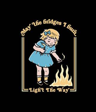 MAY THE BRIDGES I BURN LIGHT THE WAY