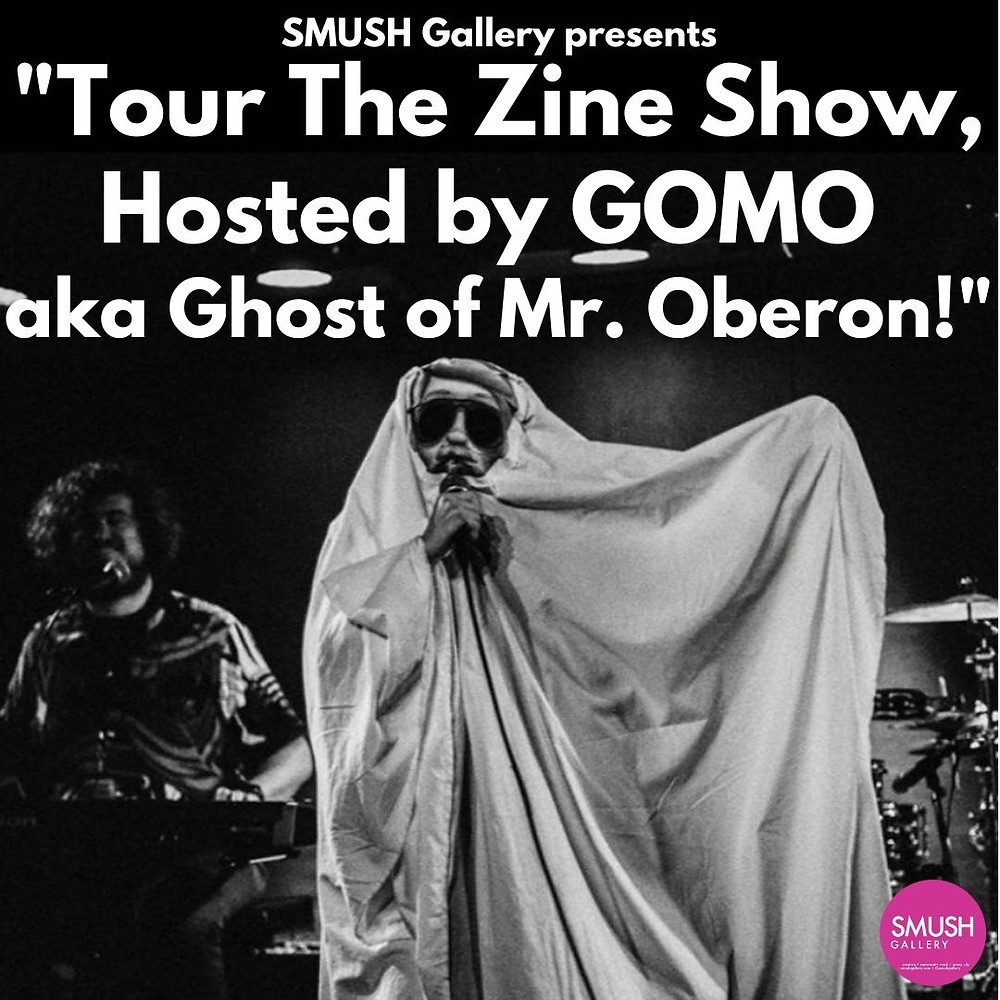 """Text: """"SMUSH Gallery presents 'Tour The Zine Show, Hosted by GOMO aka Ghost of Mr. Oberon!"""" Black and white photograph of a performer in a ghost costume with a microphone and a second musician sitting to the left at a keyboard."""