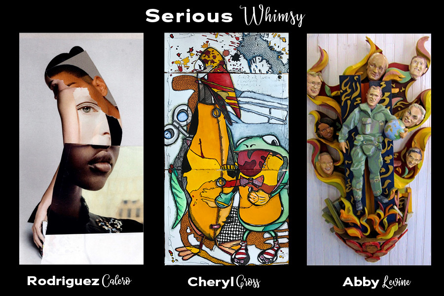 Serious Whimsy featuring the work of Rodriguez Calero, Cheryl Gross and Abby Levine