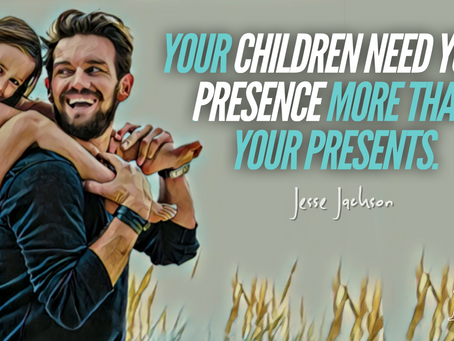 Children need your presence