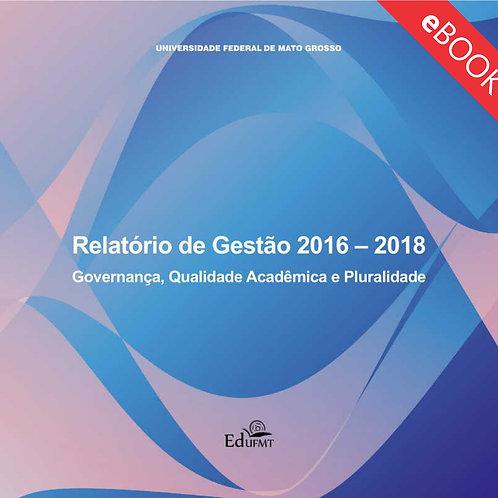 UFMT - RELATÓRIO DE GESTÃO 2016 - 2018: GOVERNANÇA, QUALIDADE ACADÊMICA E PLURAL
