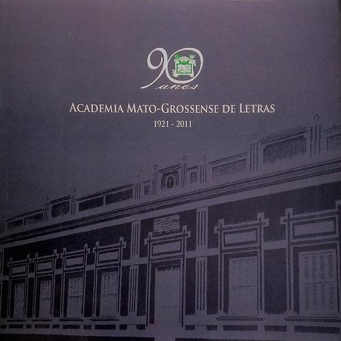 90 ANOS: ACADEMIA MATO-GROSSENSE DE LETRAS 1921 - 2011
