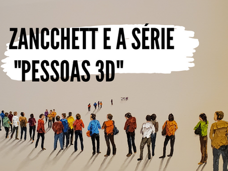 """Zancchett e a série """"Pessoas 3D"""""""