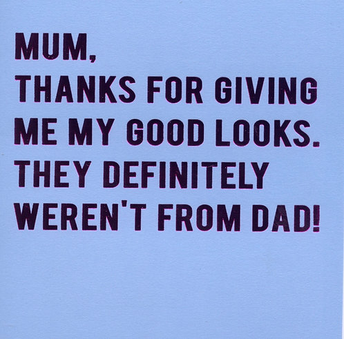 Mum, thanks for giving me my good looks..