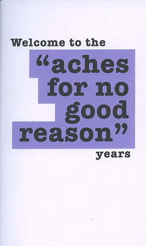 Aches for no good reason.