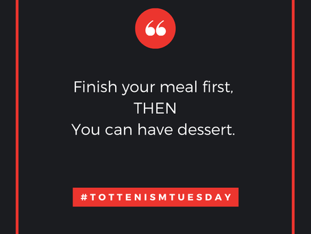 Tottenism Tuesday: Finish Your Meal first THEN You Can Have Dessert