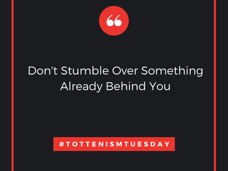 Tottenism Tuesday: Don't Stumble Over Something Already Behind You